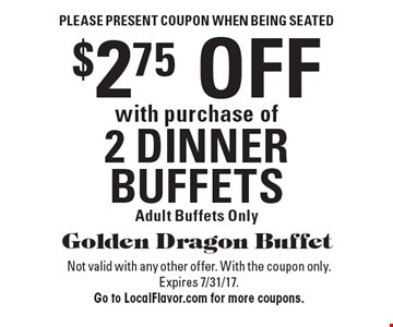 Please present coupon when being seated. $2.75 OFF with purchase of 2 DINNER BUFFETS. Adult Buffets Only. Not valid with any other offer. With the coupon only. Expires 7/31/17. Go to LocalFlavor.com for more coupons.