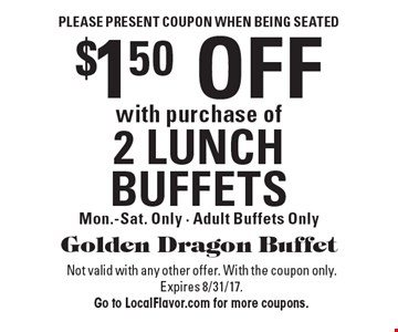 Please present coupon when being seated. $1.50 off with purchase of 2 lunch buffets. Mon.-Sat. only. Adult buffets only. Not valid with any other offer. With the coupon only. Expires 8/31/17. Go to LocalFlavor.com for more coupons.