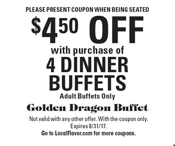 Please present coupon when being seated. $4.50 off with purchase of 4 dinner buffets. Adult buffets only. Not valid with any other offer. With the coupon only. Expires 8/31/17. Go to LocalFlavor.com for more coupons.