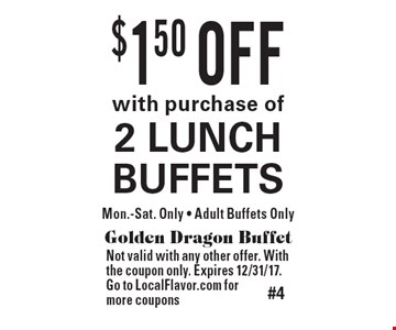 $1.50 OFF with purchase of 2 LUNCH BUFFETS. Mon.-Sat. Only. Adult Buffets Only. Golden Dragon Buffet. Not valid with any other offer. With the coupon only. Expires 12/31/17. Go to LocalFlavor.com for more coupons