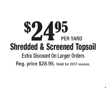 $24.95 per yard Shredded & Screened Topsoil Extra Discount On Larger Orders. Reg. price $28.95. Valid for 2017 season.