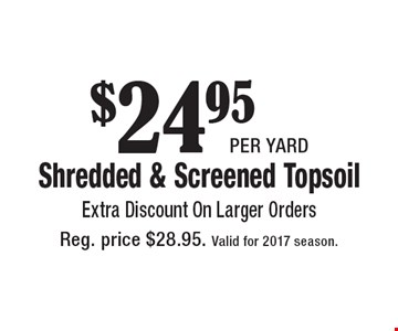 $24.95 per yard Shredded & Screened Topsoil. Extra Discount On Larger Orders. Reg. price $28.95. Valid for 2017 season.