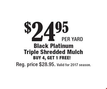 $24.95 per yard Black Platinum Triple Shredded Mulch. Buy 4, get 1 free! Reg. price $28.95. Valid for 2017 season.