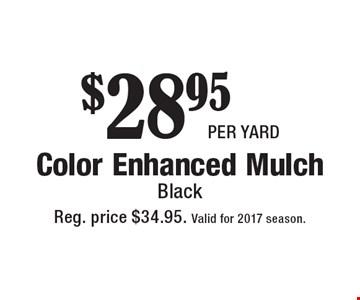$28.95 per yard Color Enhanced Mulch Black. Reg. price $34.95. Valid for 2017 season.