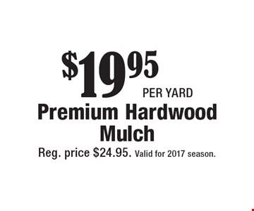 $19.95 per yard Premium Hardwood Mulch. Reg. price $24.95. Valid for 2017 season.