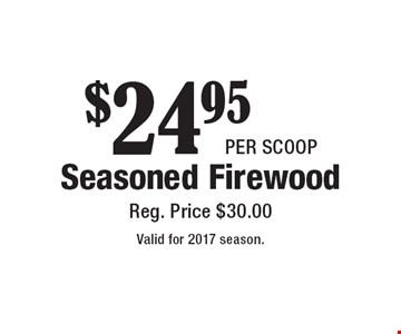 $24.95 per scoop Seasoned Firewood, Reg. Price $30.00. Valid for 2017 season.