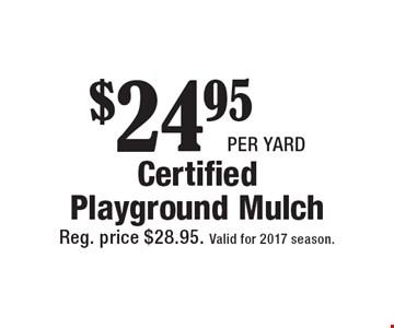 $24.95 per yard Certified Playground Mulch. Reg. price $28.95. Valid for 2017 season.