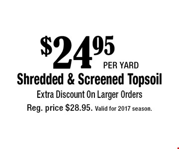 $24.95 per yardShredded & Screened Topsoil. Extra Discount On Larger Orders. Reg. price $28.95. Valid for 2017 season.