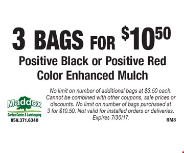 3 Bags for $10.50 Positive Black or Positive Red Color Enhanced Mulch. No limit on number of additional bags at $3.50 each. Cannot be combined with other coupons, sale prices or discounts. No limit on number of bags purchased at 3 for $10.50. Not valid for installed orders or deliveries. Expires 7/30/17.