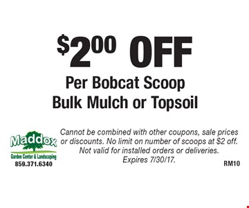$2.00 OFF Per Bobcat Scoop Bulk Mulch or Topsoil. Cannot be combined with other coupons, sale prices or discounts. No limit on number of scoops at $2 off. Not valid for installed orders or deliveries. Expires 7/30/17.