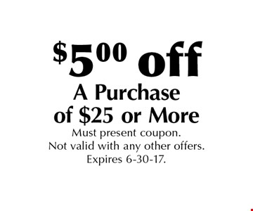 $5.00 off A Purchase of $25 or More. Must present coupon. Not valid with any other offers. Expires 6-30-17.