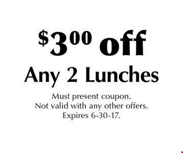 $3.00 off Any 2 Lunches. Must present coupon. Not valid with any other offers. Expires 6-30-17.