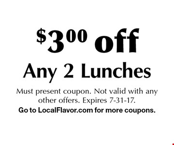 $3.00 off Any 2 Lunches. Must present coupon. Not valid with any other offers. Expires 7-31-17. Go to LocalFlavor.com for more coupons.
