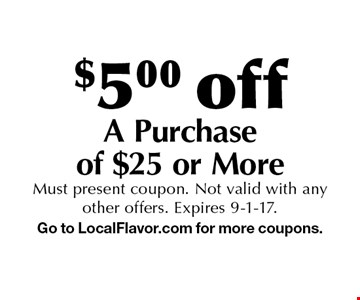 $5.00 off A Purchase of $25 or More. Must present coupon. Not valid with any other offers. Expires 9-1-17. Go to LocalFlavor.com for more coupons.