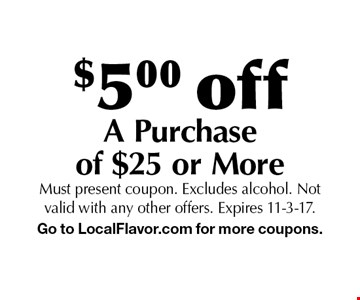 $5.00 off A Purchase of $25 or More. Must present coupon. Excludes alcohol. Not valid with any other offers. Expires 11-3-17. Go to LocalFlavor.com for more coupons.