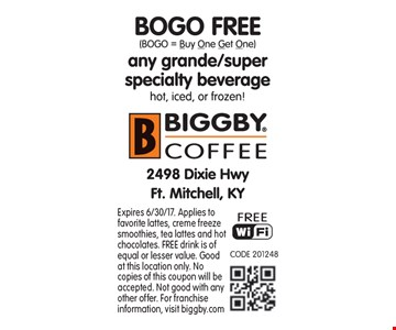BOGO FREE any grande/super specialty beverage. Hot, iced, or frozen! Expires 6/30/17. Applies to favorite lattes, creme freeze smoothies, tea lattes and hot chocolates. FREE drink is of equal or lesser value. Good at this location only. No copies of this coupon will be accepted. Not good with any other offer. For franchise information, visit biggby.com