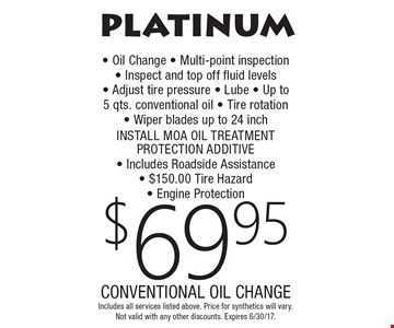 PLATINUM $69.95 CONVENTIONAL OIL CHANGE. Oil Change, Multi-point inspection, Inspect and top off fluid levels, Adjust tire pressure, Lube, Up to 5 qts. conventional oil, Tire rotation, Wiper blades up to 24 inch, INSTALL MOA OIL TREATMENT PROTECTION ADDITIVE, Includes Roadside Assistance, $150.00 Tire Hazard, Engine Protection. Includes all services listed above. Price for synthetics will vary. Not valid with any other discounts. Expires 6/30/17.