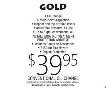 GOLD $39.95 CONVENTIONAL OIL CHANGE. Oil Change, Multi-point inspection, Inspect and top off fluid levels, Adjust tire pressure, Lube, Up to 5 qts. conventional oil, INSTALL MOA OIL TREATMENT PROTECTION ADDITIVE, Includes Roadside Assistance, $150.00 Tire Hazard, Engine Protection. Includes all services listed above. Price for synthetics will vary. Not valid with any other discounts. Expires 6/30/17.
