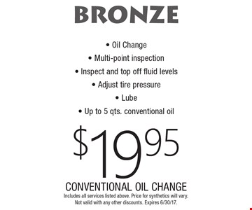 BRONZE $19.95 CONVENTIONAL OIL CHANGE. Oil Change, Multi-point inspection, Inspect and top off fluid levels, Adjust tire pressure, Lube, Up to 5 qts. conventional oil. Includes all services listed above. Price for synthetics will vary. Not valid with any other discounts. Expires 6/30/17.