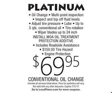 platinum $69.95 CONVENTIONAL OIL CHANGE - Oil Change  - Multi-point inspection - Inspect and top off fluid levels  - Adjust tire pressure - Lube - Up to 5 qts. conventional oil - Tire rotation  - Wiper blades up to 24 inch INSTALL MOA OIL TREATMENT PROTECTION ADDITIVE - Includes Roadside Assistance - $150.00 Tire Hazard- Engine Protection. Includes all services listed above. Price for synthetics will vary. Not valid with any other discounts. Expires 7/31/17. Go to LocalFlavor.com for more coupons.