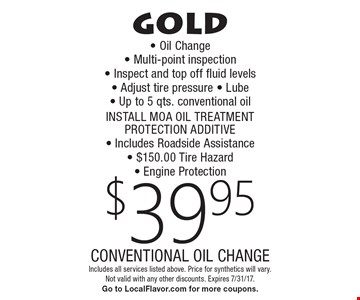 gold $39.95 CONVENTIONAL OIL CHANGE - Oil Change  - Multi-point inspection - Inspect and top off fluid levels  - Adjust tire pressure - Lube - Up to 5 qts. conventional oil INSTALL MOA OIL TREATMENT PROTECTION ADDITIVE- Includes Roadside Assistance - $150.00 Tire Hazard- Engine Protection. Includes all services listed above. Price for synthetics will vary. Not valid with any other discounts. Expires 7/31/17.Go to LocalFlavor.com for more coupons.