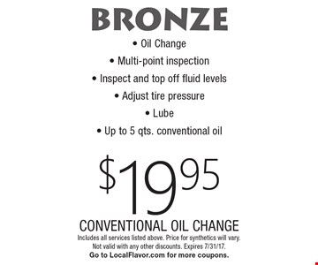 BRONZE $19.95 CONVENTIONAL OIL CHANGE - Oil Change - Multi-point inspection - Inspect and top off fluid levels  - Adjust tire pressure - Lube - Up to 5 qts. conventional oil. Includes all services listed above. Price for synthetics will vary. Not valid with any other discounts. Expires 7/31/17. Go to LocalFlavor.com for more coupons.