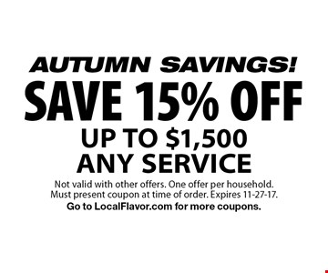 AUTUMN SAVINGS! SAVE 15% OFF UP TO $1,500 ANY SERVICE. Not valid with other offers. One offer per household. Must present coupon at time of order. Expires 11-27-17. Go to LocalFlavor.com for more coupons.