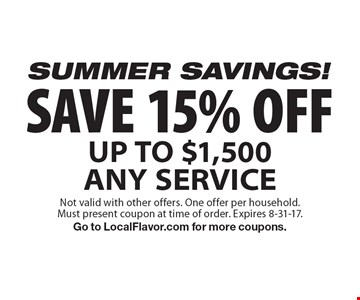 SUMMER SAVINGS! SAVE 15% OFF UP TO $1,500 ANY SERVICE. Not valid with other offers. One offer per household.Must present coupon at time of order. Expires 8-31-17. Go to LocalFlavor.com for more coupons.