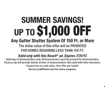 Summer savings! Up to $1,000 off Any Gutter Shutter System Of 150 Ft. or More The dollar value of this offer will be prorated for homes requiring less than 150 ft. . Valid only with this Reach ad. Expires 8/4/17. Valid day of demonstration only. All homeowners must be present for demonstration. Factory rep will provide details at time of demonstration. Not valid with other discounts. Coupon has no cash value. One offer per install. Go to LocalFlavor.com for more coupons.