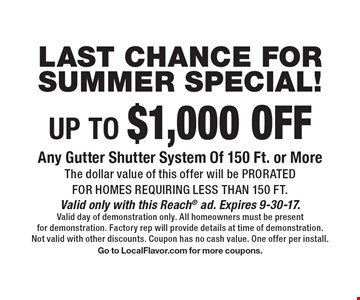 LAST CHANCE FOR SUMMER SPECIAL! up to $1,000 off Any Gutter Shutter System Of 150 Ft. or More. The dollar value of this offer will be prorated for homes requiring less than 150 ft. Valid only with this Reach ad. Expires 9-30-17. Valid day of demonstration only. All homeowners must be present for demonstration. Factory rep will provide details at time of demonstration. Not valid with other discounts. Coupon has no cash value. One offer per install. Go to LocalFlavor.com for more coupons.