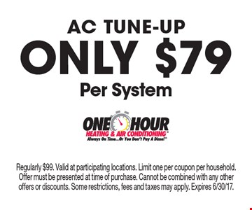 ac tune-up Only $79 Per System. Regularly $99. Valid at participating locations. Limit one per coupon per household. Offer must be presented at time of purchase. Cannot be combined with any other offers or discounts. Some restrictions, fees and taxes may apply. Expires 6/30/17.
