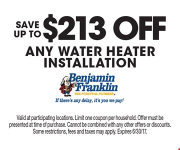 SAVE UP TO $213 OFF ANY WATER HEATER INSTALLATION. Valid at participating locations. Limit one coupon per household. Offer must be presented at time of purchase. Cannot be combined with any other offers or discounts. Some restrictions, fees and taxes may apply. Expires 6/30/17.