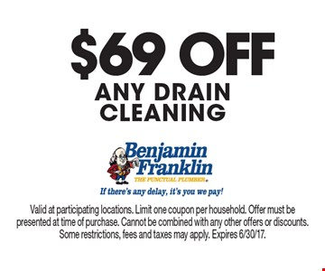 $69 OFF ANY drain cleaning. Valid at participating locations. Limit one coupon per household. Offer must be presented at time of purchase. Cannot be combined with any other offers or discounts. Some restrictions, fees and taxes may apply. Expires 6/30/17.