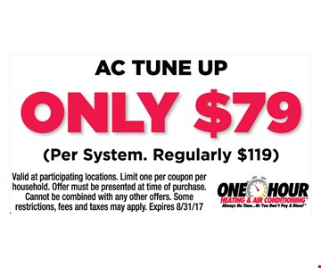 AC tune up only $79 per system. Regularly $119. Valid at participating locations. Limit one per coupon per household. Offer must be presented at time of purchase. Cannot be combined with any other offers. Some restrictions, fees and taxes may apply. Expires 8/31/17.