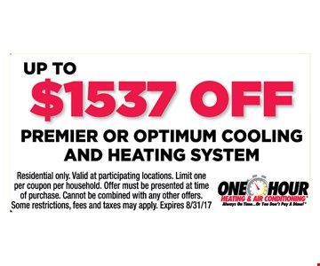 Up to $1537 off premier or optimum cooling and heating system. Residential only. Valid at participating locations. Limit one per coupon per household. Offer must be presented at time of purchase. Cannot be combined with any other offers. Some restrictions, fees and taxes may apply. Expires 8/31/17.