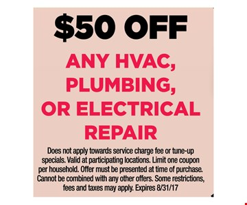 $50 off any HVAC, Plumbing, or Electrical repair. Does not apply towards service charge fee or tune-up specials. Valid at participating locations. Limit one coupon per household. Offer must be presented at time of purchase. Cannot be combined with any other offers. Some restrictions, fees and taxes may apply. Expires 8/31/17.