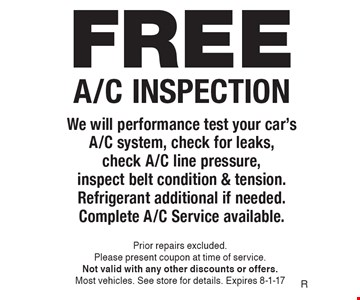 FREE A/C INSPECTION. We will performance test your car's A/C system, check for leaks, check A/C line pressure, inspect belt condition & tension. Refrigerant additional if needed.Complete A/C Service available. Prior repairs excluded. Please present coupon at time of service. Not valid with any other discounts or offers. Most vehicles. See store for details. Expires 8-1-17