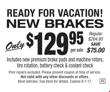 READY FOR VACATION! NEW BRAKES Only $129.95 per axle. Regular $204.95. SAVE $75.00. Includes new premium brake pads and machine rotors, tire rotation, battery check & coolant check. Prior repairs excluded. Please present coupon at time of service. Not valid with any other discounts or offers. Most vehicles. See store for details. Expires 8-1-17.
