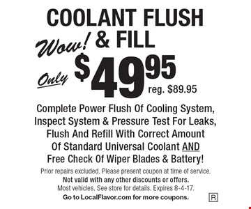 COOLANT FLUSH& FILL Only $49.95 Complete Power Flush Of Cooling System, Inspect System & Pressure Test For Leaks,Flush And Refill With Correct Amount Of Standard Universal Coolant AND Free Check Of Wiper Blades & Battery! reg. $89.95. Prior repairs excluded. Please present coupon at time of service.Not valid with any other discounts or offers. Most vehicles. See store for details. Expires 8-4-17.Go to LocalFlavor.com for more coupons.