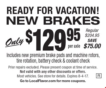 READY FOR VACATION! NEW BRAKES Only $129.95 per axle Regular $204.95. SAVE $75.00. Includes new premium brake pads and machine rotors,tire rotation, battery check & coolant check. Prior repairs excluded. Please present coupon at time of service. Not valid with any other discounts or offers. Most vehicles. See store for details. Expires 8-4-17. Go to LocalFlavor.com for more coupons.