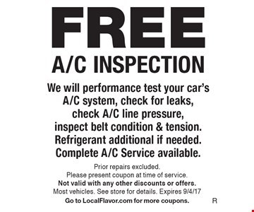 FREE A/C INSPECTION. We will performance test your car's A/C system, check for leaks, check A/C line pressure, inspect belt condition & tension. Refrigerant additional if needed. Complete A/C Service available. Prior repairs excluded. Please present coupon at time of service. Not valid with any other discounts or offers.Most vehicles. See store for details. Expires 9/4/17. Go to LocalFlavor.com for more coupons.