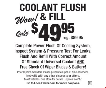 COOLANT FLUSH & FILL Only $49.95 Complete Power Flush Of Cooling System, Inspect System & Pressure Test For Leaks, Flush And Refill With Correct Amount Of Standard Universal Coolant AND Free Check Of Wiper Blades & Battery! Reg. $89.95. Prior repairs excluded. Please present coupon at time of service.Not valid with any other discounts or offers. Most vehicles. See store for details. Expires 9/4/17. Go to LocalFlavor.com for more coupons.