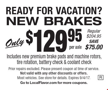READY FOR VACATION? NEW BRAKES Only $129.95 per axle Regular $204.95 SAVE $75.00 Includes new premium brake pads and machine rotors, tire rotation, battery check & coolant check. Prior repairs excluded. Please present coupon at time of service. Not valid with any other discounts or offers. Most vehicles. See store for details. Expires 9/4/17.Go to LocalFlavor.com for more coupons.