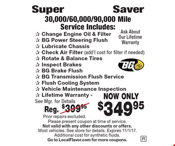 Super Saver. 30,000/60,000/90,000 Mile Service Now Only $349.95. Includes: Change engine oil & filter, BG power steering flush, Lubricate chassis, Check air filter (add'l cost for filter if needed), Rotate & balance tires, Inspect brakes, BG brake flush, BG transmission flush service, Flush cooling system, Vehicle maintenance inspection, Lifetime warranty. See mfg. for details. Reg. $399.95. Prior repairs excluded. Please present coupon at time of service. Not valid with any other discounts or offers. Most vehicles. See store for details. Expires 11/1/17. Additional cost for synthetic fluids. Go to LocalFlavor.com for more coupons. Prior repairs excluded.