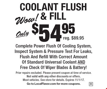 COOLANT FLUSH & FILL. Only $54.95 Complete Power Flush Of Cooling System, Inspect System & Pressure Test For Leaks, Flush And Refill With Correct Amount Of Standard Universal Coolant AND Free Check Of Wiper Blades & Battery! Reg. $89.95. Prior repairs excluded. Please present coupon at time of service. Not valid with any other discounts or offers. Most vehicles. See store for details. Expires 11/1/17. Go to LocalFlavor.com for more coupons.
