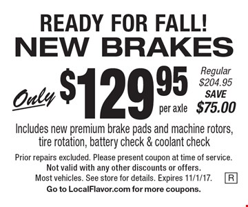 READY FOR FALL! NEW BRAKES Only $129.95 per axle. Regular $204.95. SAVE $75.00. Includes new premium brake pads and machine rotors, tire rotation, battery check & coolant check. Prior repairs excluded. Please present coupon at time of service. Not valid with any other discounts or offers. Most vehicles. See store for details. Expires 11/1/17. Go to LocalFlavor.com for more coupons.