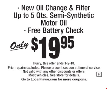 New Oil Change & Filter. Only $19.95. Up to 5 Qts. Semi-Synthetic Motor Oil. Free Battery Check. Hurry, this offer ends 1-2-18. Prior repairs excluded. Please present coupon at time of service. Not valid with any other discounts or offers. Most vehicles. See store for details. Go to LocalFlavor.com for more coupons.