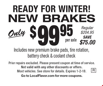 READY FOR WINTER! NEW BRAKES. Only $99.95 per axle. Includes new premium brake pads, tire rotation,battery check & coolant check. Regular $204.95. SAVE $75.00. Prior repairs excluded. Please present coupon at time of service. Not valid with any other discounts or offers. Most vehicles. See store for details. Expires 1-2-18. Go to LocalFlavor.com for more coupons.