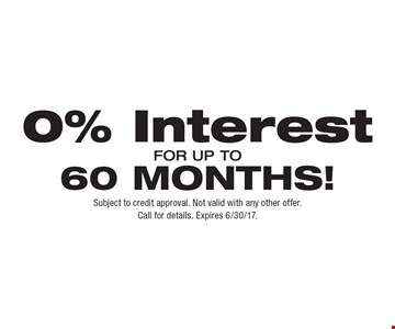 0% Interest FOR UP TO 60 MONTHS!. Subject to credit approval. Not valid with any other offer. Call for details. Expires 6/30/17.