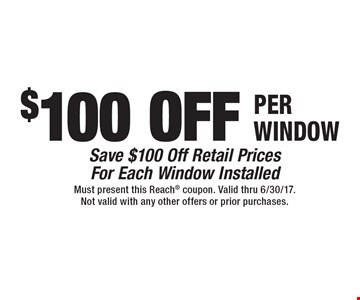 $100 OFF PER WINDOW Save $100 Off Retail PricesFor Each Window Installed. Must present this Reach coupon. Valid thru 6/30/17.Not valid with any other offers or prior purchases.